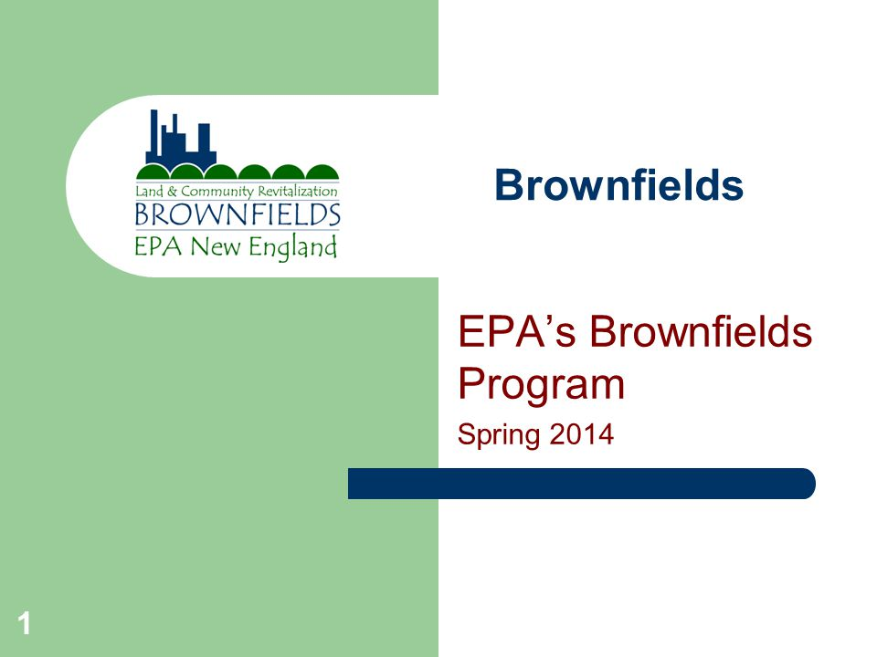 1 Brownfields EPA's Brownfields Program Spring 2014
