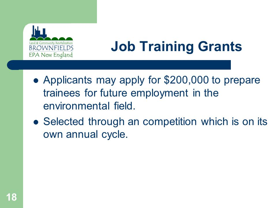 18 Job Training Grants Applicants may apply for $200,000 to prepare trainees for future employment in the environmental field.