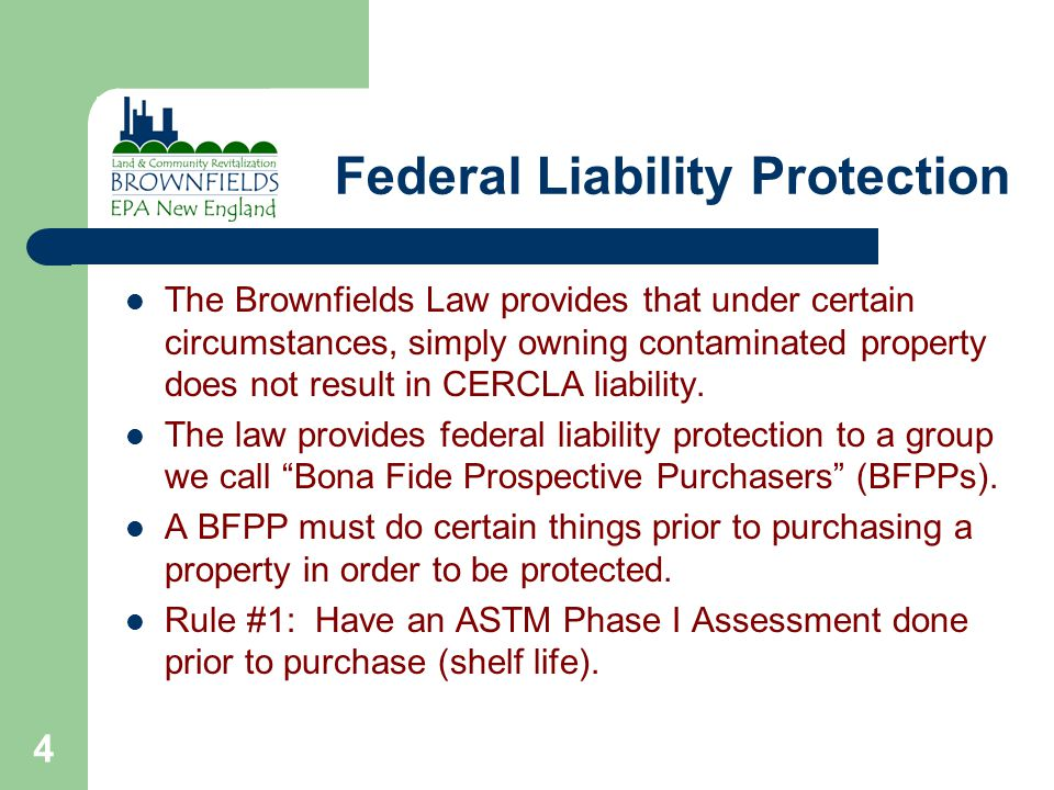 4 Federal Liability Protection The Brownfields Law provides that under certain circumstances, simply owning contaminated property does not result in CERCLA liability.