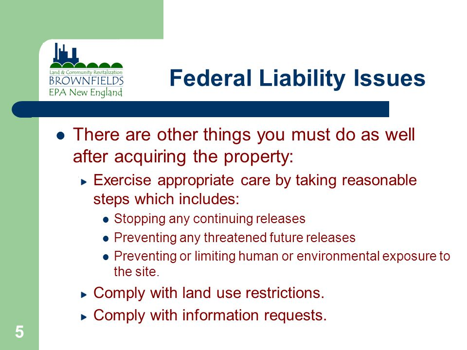 5 Federal Liability Issues There are other things you must do as well after acquiring the property: Exercise appropriate care by taking reasonable steps which includes: Stopping any continuing releases Preventing any threatened future releases Preventing or limiting human or environmental exposure to the site.