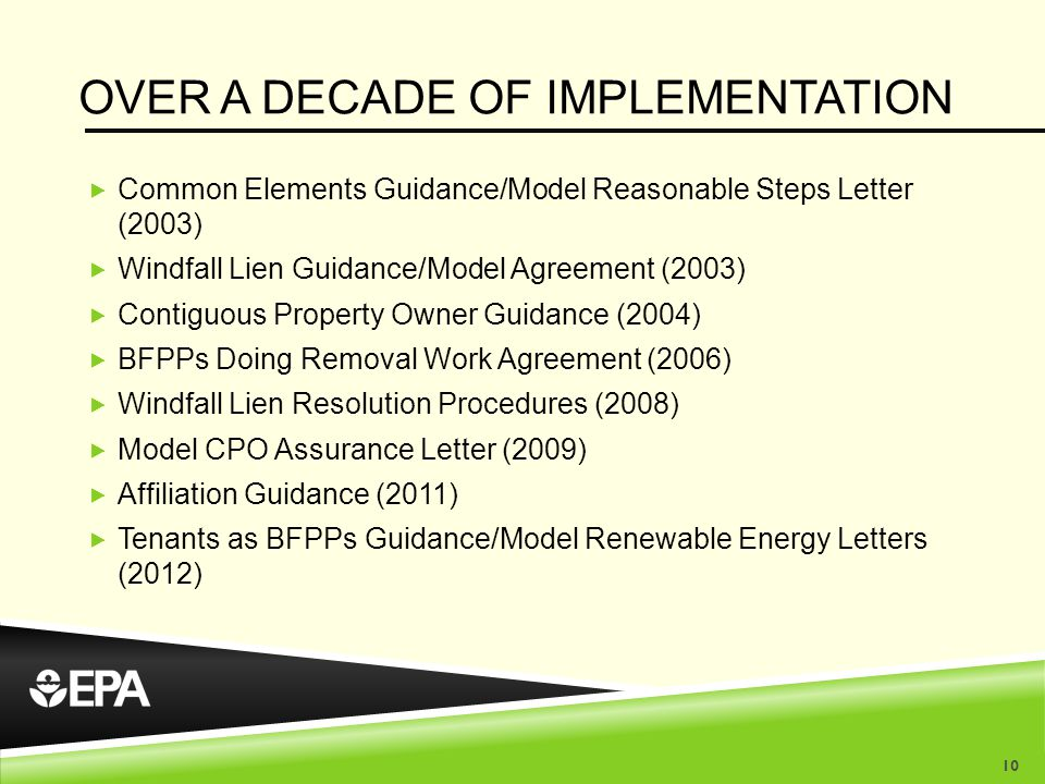OVER A DECADE OF IMPLEMENTATION  Common Elements Guidance/Model Reasonable Steps Letter (2003)  Windfall Lien Guidance/Model Agreement (2003)  Contiguous Property Owner Guidance (2004)  BFPPs Doing Removal Work Agreement (2006)  Windfall Lien Resolution Procedures (2008)  Model CPO Assurance Letter (2009)  Affiliation Guidance (2011)  Tenants as BFPPs Guidance/Model Renewable Energy Letters (2012) 10