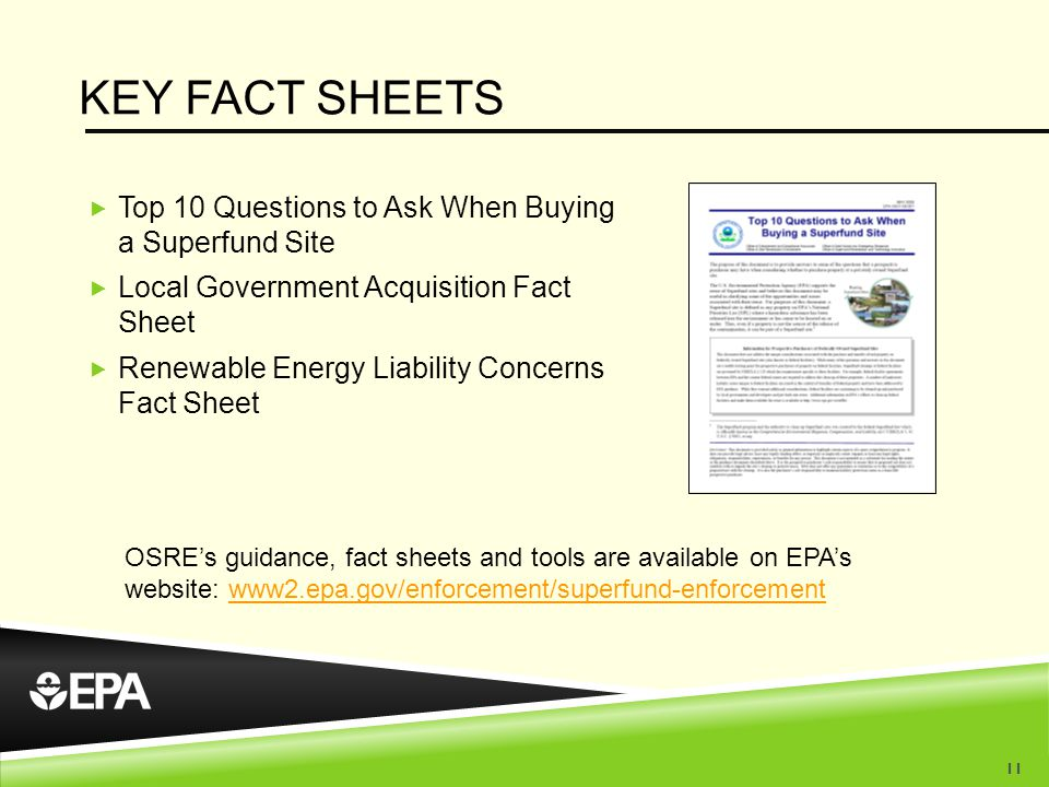 KEY FACT SHEETS  Top 10 Questions to Ask When Buying a Superfund Site  Local Government Acquisition Fact Sheet  Renewable Energy Liability Concerns Fact Sheet OSRE's guidance, fact sheets and tools are available on EPA's website: www2.epa.gov/enforcement/superfund-enforcementwww2.epa.gov/enforcement/superfund-enforcement 11