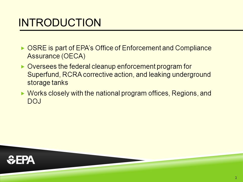 INTRODUCTION  OSRE is part of EPA's Office of Enforcement and Compliance Assurance (OECA)  Oversees the federal cleanup enforcement program for Superfund, RCRA corrective action, and leaking underground storage tanks  Works closely with the national program offices, Regions, and DOJ 2