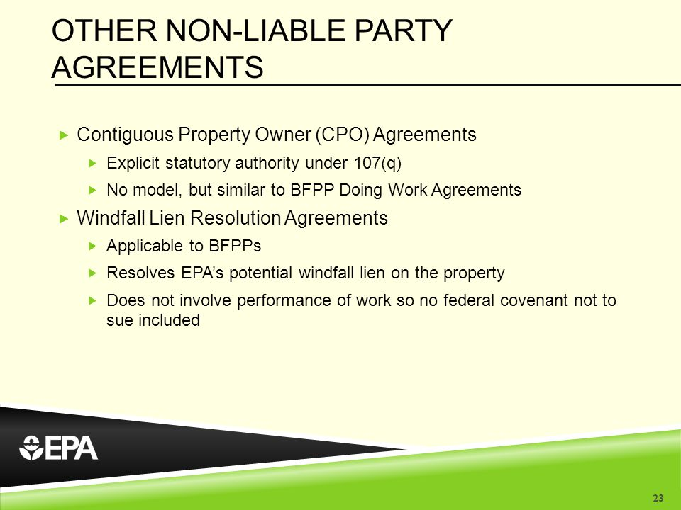 OTHER NON-LIABLE PARTY AGREEMENTS  Contiguous Property Owner (CPO) Agreements  Explicit statutory authority under 107(q)  No model, but similar to BFPP Doing Work Agreements  Windfall Lien Resolution Agreements  Applicable to BFPPs  Resolves EPA's potential windfall lien on the property  Does not involve performance of work so no federal covenant not to sue included 23