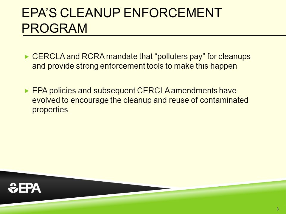EPA'S CLEANUP ENFORCEMENT PROGRAM  CERCLA and RCRA mandate that polluters pay for cleanups and provide strong enforcement tools to make this happen  EPA policies and subsequent CERCLA amendments have evolved to encourage the cleanup and reuse of contaminated properties 3