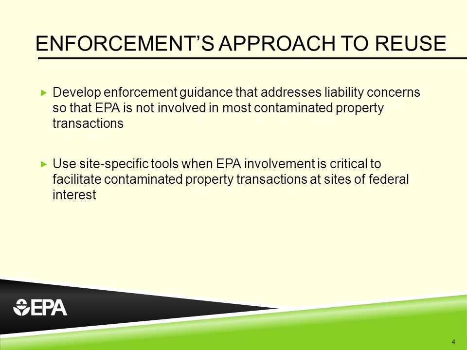ENFORCEMENT'S APPROACH TO REUSE  Develop enforcement guidance that addresses liability concerns so that EPA is not involved in most contaminated property transactions  Use site-specific tools when EPA involvement is critical to facilitate contaminated property transactions at sites of federal interest 4