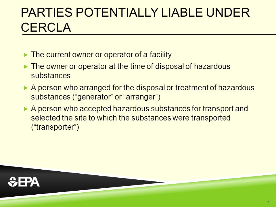 PARTIES POTENTIALLY LIABLE UNDER CERCLA  The current owner or operator of a facility  The owner or operator at the time of disposal of hazardous substances  A person who arranged for the disposal or treatment of hazardous substances ( generator or arranger )  A person who accepted hazardous substances for transport and selected the site to which the substances were transported ( transporter ) 7