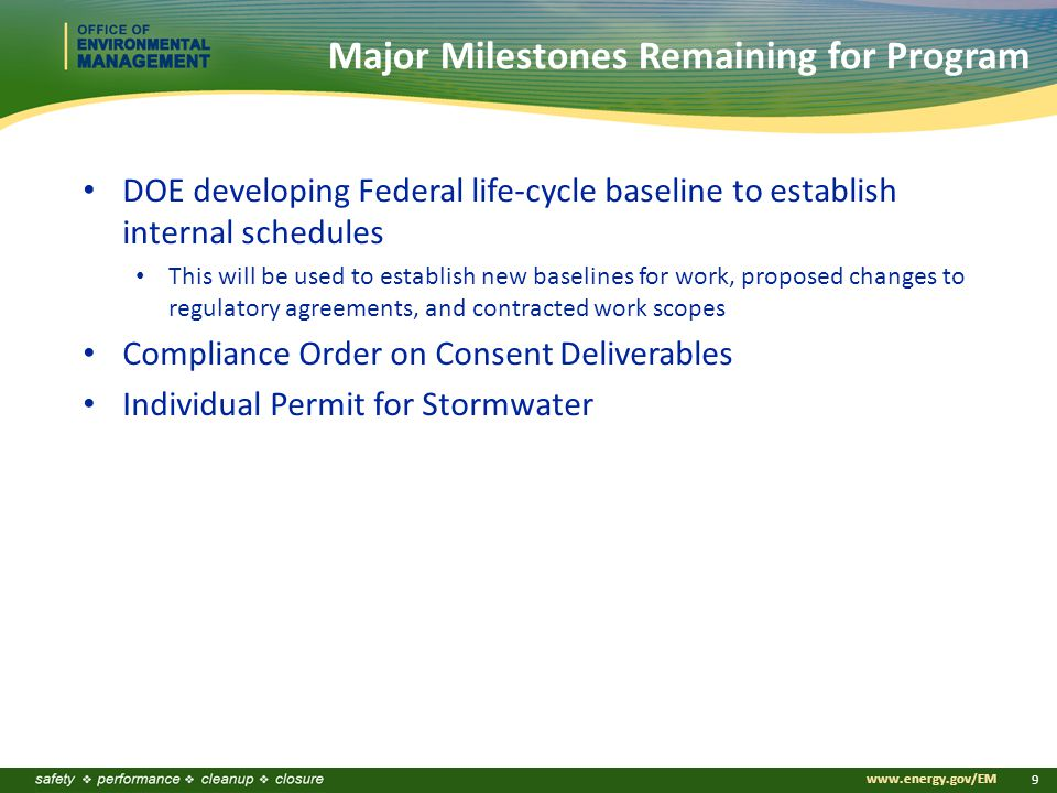www.energy.gov/EM 9 Major Milestones Remaining for Program DOE developing Federal life-cycle baseline to establish internal schedules This will be used to establish new baselines for work, proposed changes to regulatory agreements, and contracted work scopes Compliance Order on Consent Deliverables Individual Permit for Stormwater