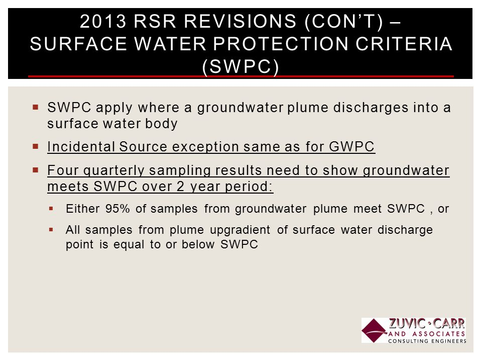  SWPC apply where a groundwater plume discharges into a surface water body  Incidental Source exception same as for GWPC  Four quarterly sampling results need to show groundwater meets SWPC over 2 year period:  Either 95% of samples from groundwater plume meet SWPC, or  All samples from plume upgradient of surface water discharge point is equal to or below SWPC 2013 RSR REVISIONS (CON'T) – SURFACE WATER PROTECTION CRITERIA (SWPC)