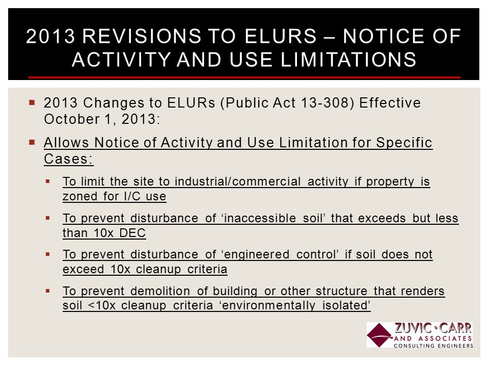  2013 Changes to ELURs (Public Act 13-308) Effective October 1, 2013:  Allows Notice of Activity and Use Limitation for Specific Cases:  To limit the site to industrial/commercial activity if property is zoned for I/C use  To prevent disturbance of 'inaccessible soil' that exceeds but less than 10x DEC  To prevent disturbance of 'engineered control' if soil does not exceed 10x cleanup criteria  To prevent demolition of building or other structure that renders soil <10x cleanup criteria 'environmentally isolated' 2013 REVISIONS TO ELURS – NOTICE OF ACTIVITY AND USE LIMITATIONS