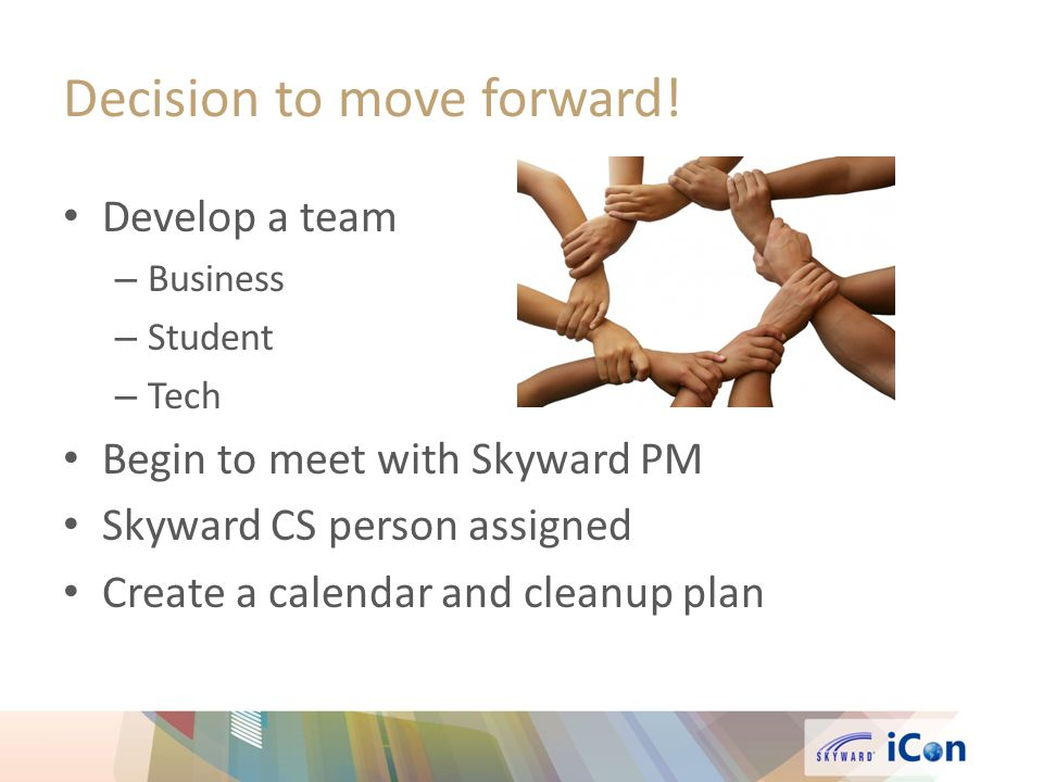 Develop a team – Business – Student – Tech Begin to meet with Skyward PM Skyward CS person assigned Create a calendar and cleanup plan