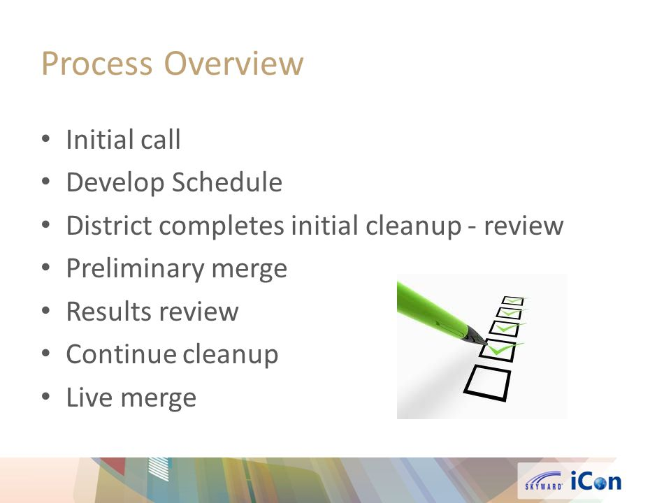 Process Overview Initial call Develop Schedule District completes initial cleanup - review Preliminary merge Results review Continue cleanup Live merge