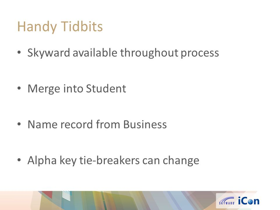 Handy Tidbits Skyward available throughout process Merge into Student Name record from Business Alpha key tie-breakers can change