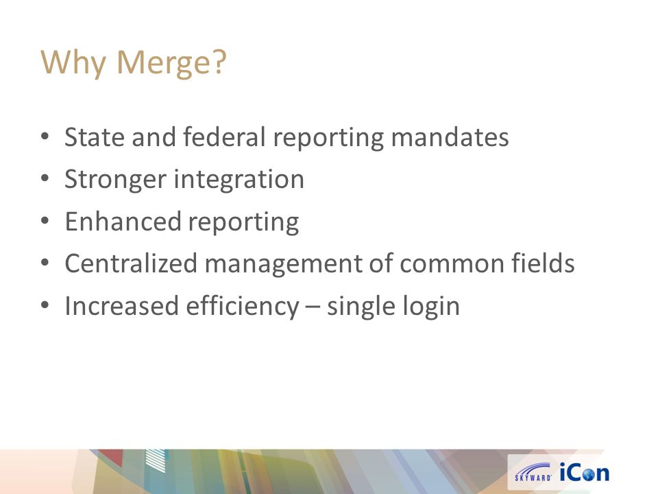 Why Merge? State and federal reporting mandates Stronger integration Enhanced reporting Centralized management of common fields Increased efficiency –