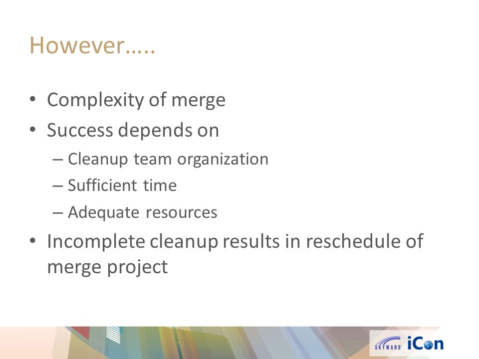 However….. Complexity of merge Success depends on – Cleanup team organization – Sufficient time – Adequate resources Incomplete cleanup results in res