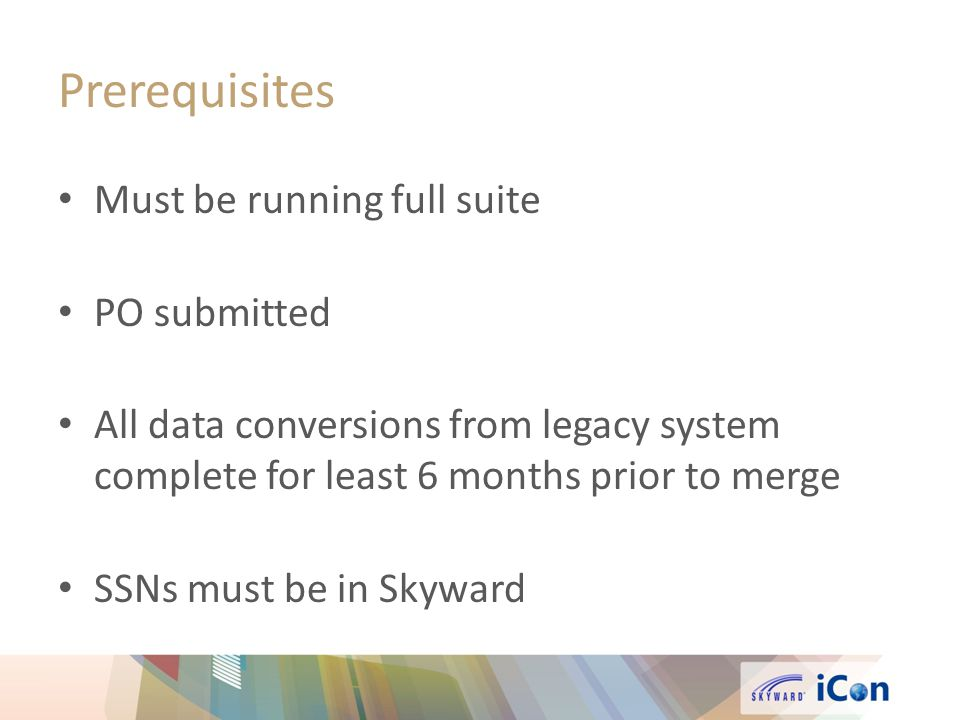 Prerequisites Must be running full suite PO submitted All data conversions from legacy system complete for least 6 months prior to merge SSNs must be