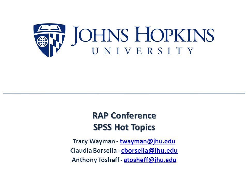 RAP Conference SPSS Hot Topics Tracy Wayman - twayman@jhu.edutwayman@jhu.edu Claudia Borsella - cborsella@jhu.edu cborsella@jhu.edu Anthony Tosheff - atosheff@jhu.eduatosheff@jhu.edu