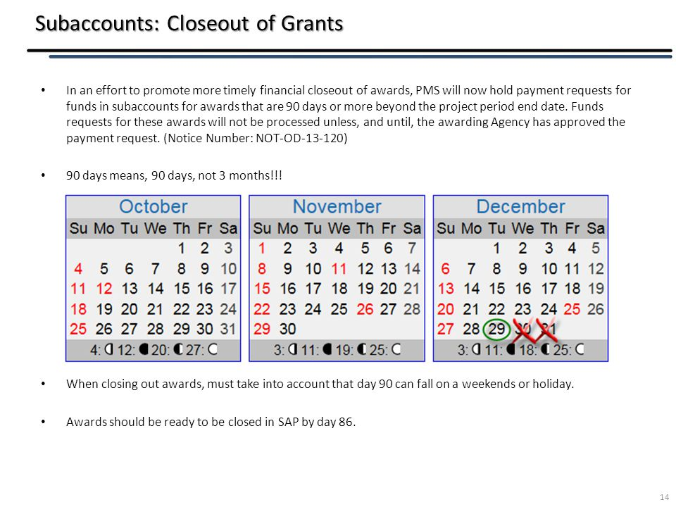 Subaccounts: Closeout of Grants In an effort to promote more timely financial closeout of awards, PMS will now hold payment requests for funds in subaccounts for awards that are 90 days or more beyond the project period end date.