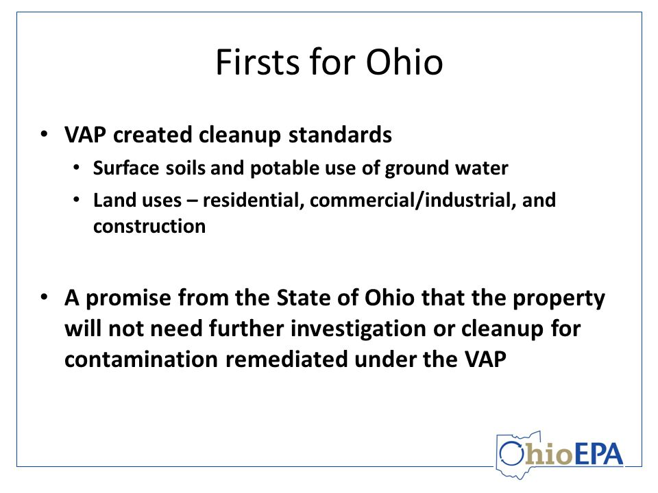 Firsts for Ohio VAP created cleanup standards Surface soils and potable use of ground water Land uses – residential, commercial/industrial, and construction A promise from the State of Ohio that the property will not need further investigation or cleanup for contamination remediated under the VAP