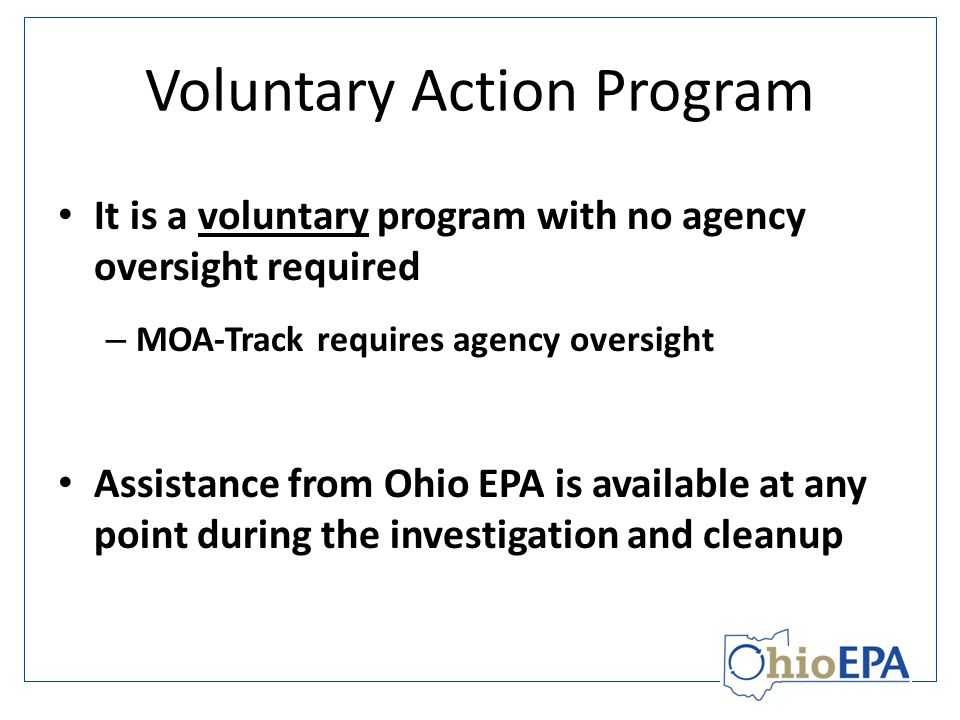 Voluntary Action Program Technical assistance available upon request Can help guide the CP and volunteer through the voluntary cleanup process, especially when dealing with complex site issues Similar to a consulting firm (agreement/contract and hourly billing) Grant-funded technical assistance is also available to public entities and not-for-profits