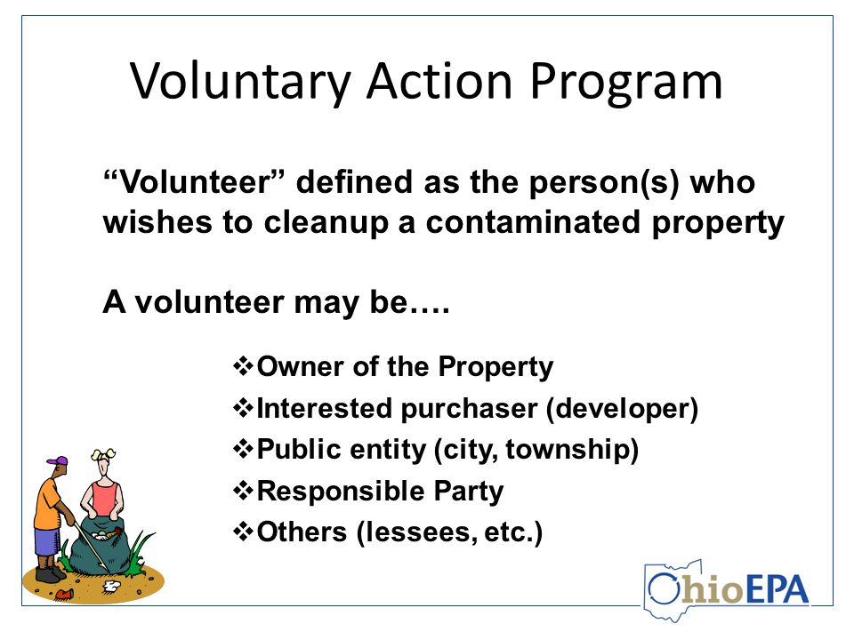 Voluntary Action Program Considered a privatized voluntary cleanup program Certifies environmental professionals and laboratories to conduct work related to assessment and cleanup Professionals and laboratories must meet stringent experience, educational and quality requirements – Helps ensure quality voluntary cleanup work is performed from the start