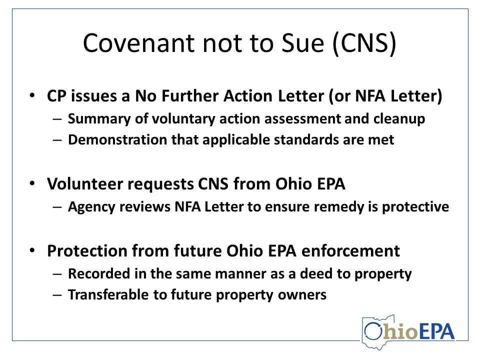 Covenant not to Sue (CNS) CP issues a No Further Action Letter (or NFA Letter) – Summary of voluntary action assessment and cleanup – Demonstration that applicable standards are met Volunteer requests CNS from Ohio EPA – Agency reviews NFA Letter to ensure remedy is protective Protection from future Ohio EPA enforcement – Recorded in the same manner as a deed to property – Transferable to future property owners