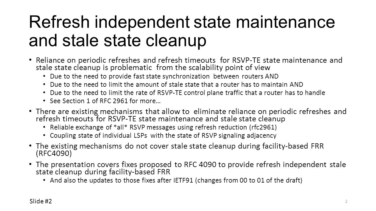Fast stale state cleanup during RSVP-TE Fast Reroute – fixing RFC4090 Link (B, C) goes down Router A does not initiate node protection FRR (as B is still up) When B detects link failure, B initiates node protection FRR with D as Merge Point As part of FRR, B initiates signaling of the backup LSP When C detects link failure, PathTear and ResvErr messages MUST NOT be sent immediately (RFC4090) Furthermore, C SHOULD reset the refresh timers … as if they had just been refreshed (RFC4090) To give B time to begin refreshing state via the bypass LSP To give B time to signal the backup LSP C removes the state only if it has not been refreshed before the refresh timer expires (RFC4090) When C removes the state, C sends PathTear to D, but hopefully by that time D receives from B signaling for the backup LSP Bottom line: RFC4090 relies on refresh timeout for stale state cleanup during RSVP-TE Fast Reroute (FRR), BUT Stale state cleanup should not depend on refresh timeout .
