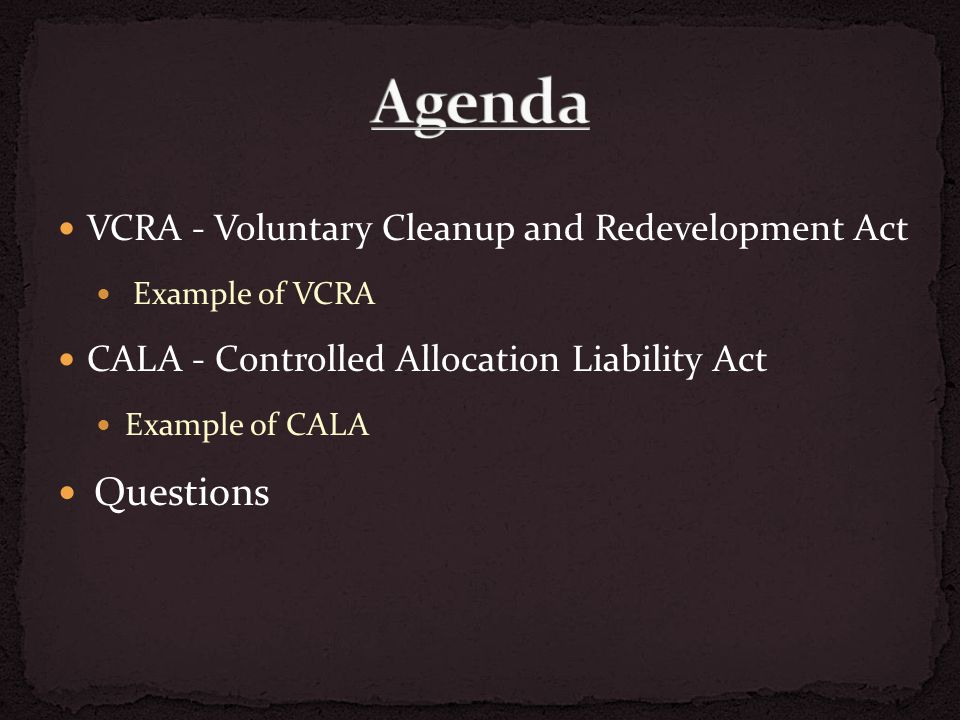 VCRA - Voluntary Cleanup and Redevelopment Act Example of VCRA CALA - Controlled Allocation Liability Act Example of CALA Questions