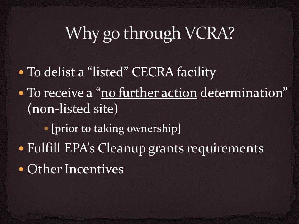 To delist a listed CECRA facility To receive a no further action determination (non-listed site) [prior to taking ownership] Fulfill EPA's Cleanup grants requirements Other Incentives