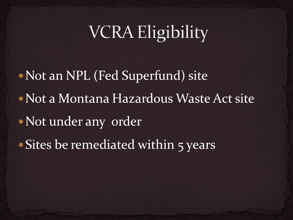 Not an NPL (Fed Superfund) site Not a Montana Hazardous Waste Act site Not under any order Sites be remediated within 5 years