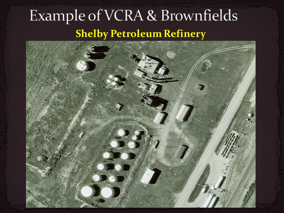 Received TBA assistance from DEQ Awarded cleanup grant through EPA 2009 VCP approved Discovered additional contamination 2011 received $300,000 DNRC Reclamation and Development Grant (RDG) Continue excavation and complete VCP Example of VCRA & Brownfields Shelby Petroleum Refinery