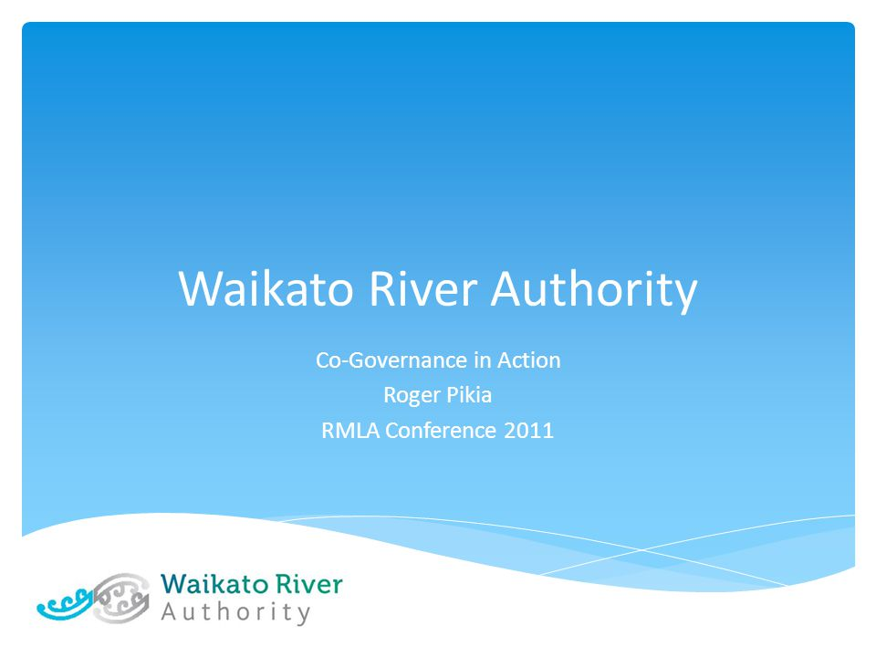 Waikato River Authority Co-Governance in Action Roger Pikia RMLA Conference 2011