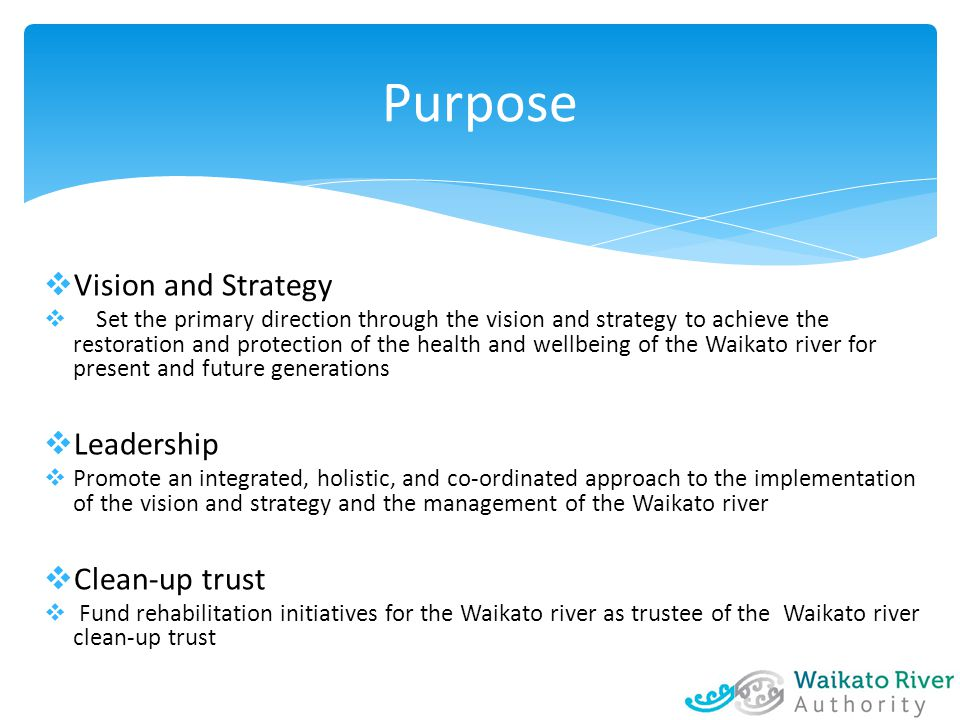  Vision and Strategy  Set the primary direction through the vision and strategy to achieve the restoration and protection of the health and wellbeing of the Waikato river for present and future generations  Leadership  Promote an integrated, holistic, and co-ordinated approach to the implementation of the vision and strategy and the management of the Waikato river  Clean-up trust  Fund rehabilitation initiatives for the Waikato river as trustee of the Waikato river clean-up trust Purpose