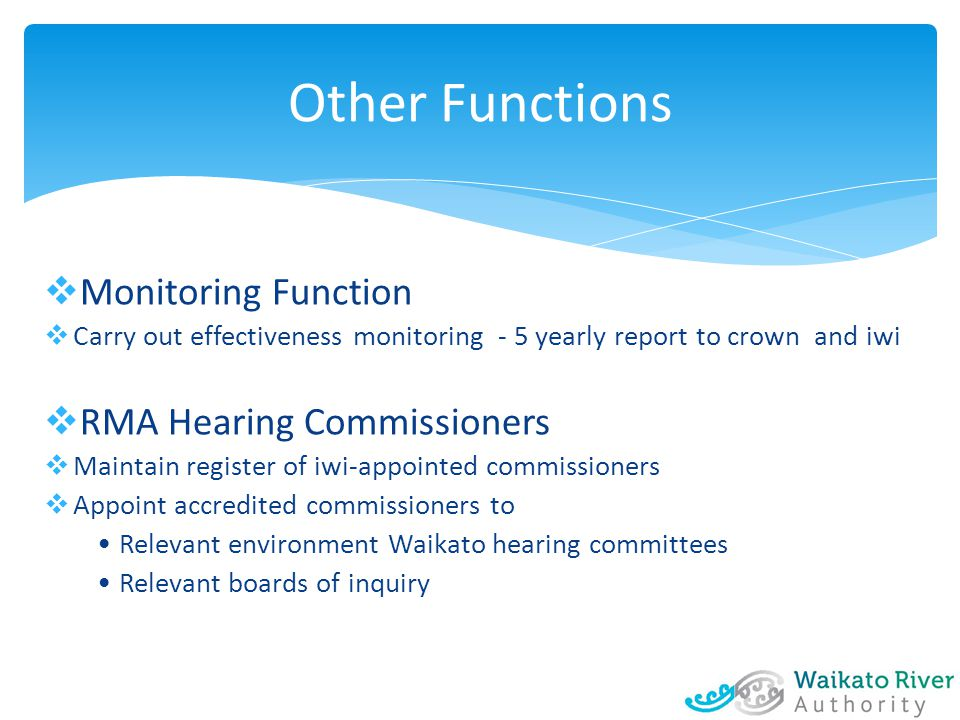  Monitoring Function  Carry out effectiveness monitoring - 5 yearly report to crown and iwi  RMA Hearing Commissioners  Maintain register of iwi-appointed commissioners  Appoint accredited commissioners to Relevant environment Waikato hearing committees Relevant boards of inquiry Other Functions