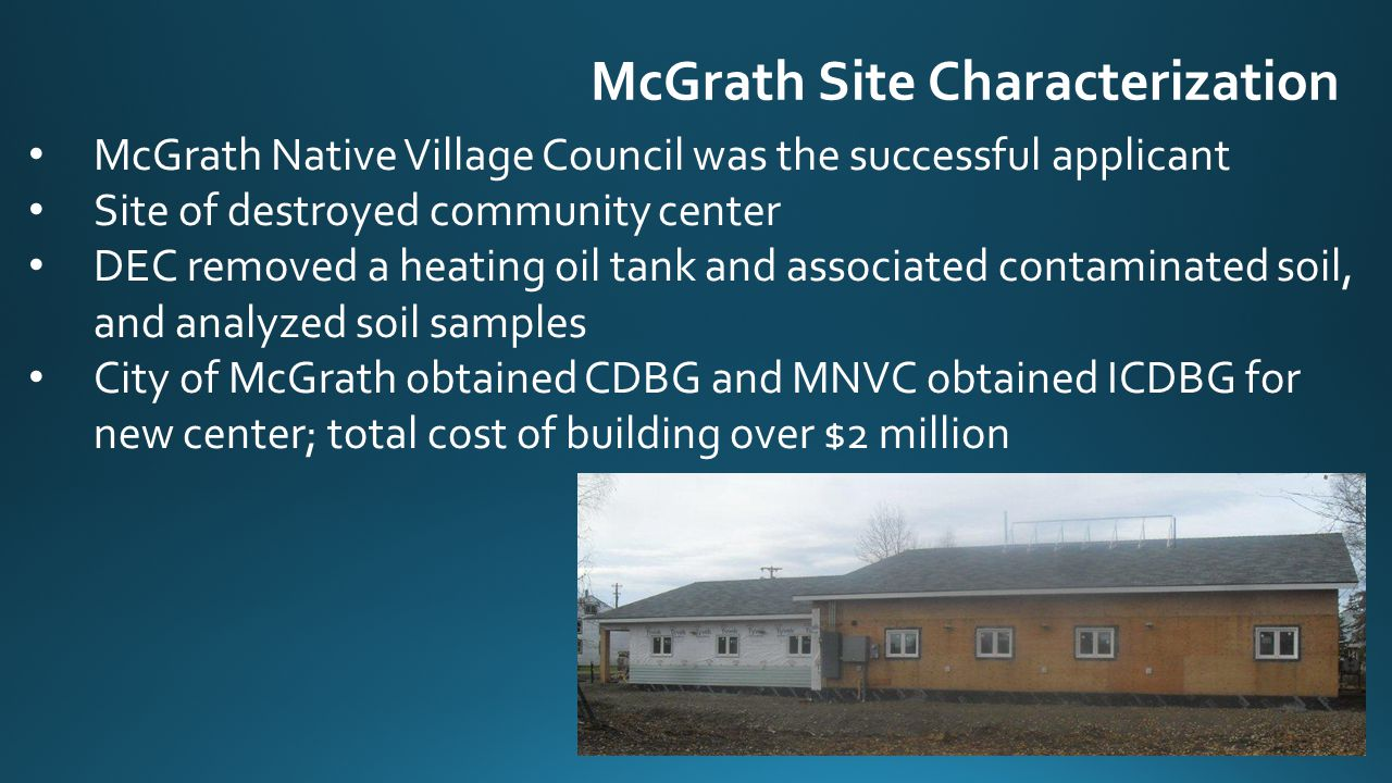 McGrath Site Characterization McGrath Native Village Council was the successful applicant Site of destroyed community center DEC removed a heating oil tank and associated contaminated soil, and analyzed soil samples City of McGrath obtained CDBG and MNVC obtained ICDBG for new center; total cost of building over $2 million
