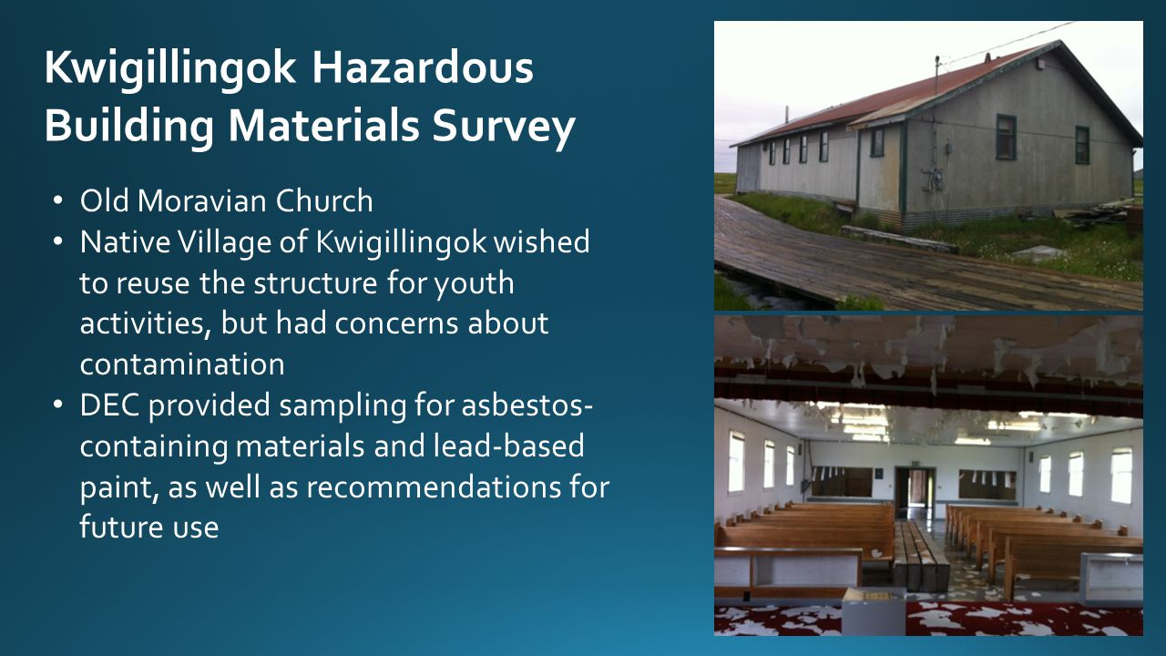 Kwigillingok Hazardous Building Materials Survey Old Moravian Church Native Village of Kwigillingok wished to reuse the structure for youth activities, but had concerns about contamination DEC provided sampling for asbestos- containing materials and lead-based paint, as well as recommendations for future use
