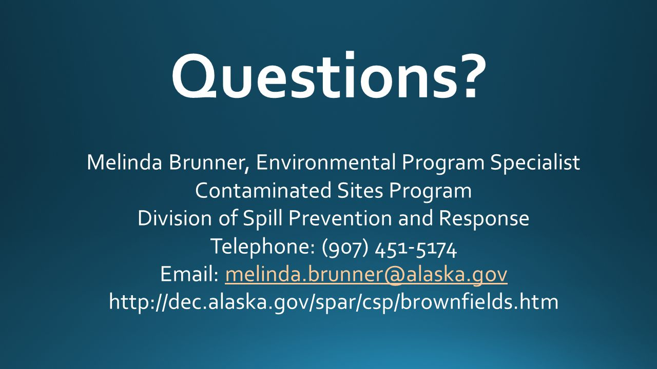 Questions? Melinda Brunner, Environmental Program Specialist Contaminated Sites Program Division of Spill Prevention and Response Telephone: (907) 451
