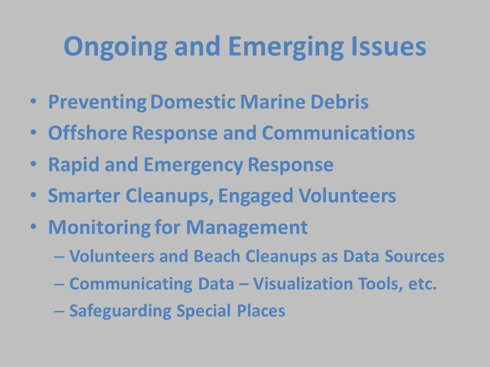 Preventing Domestic Marine Debris Offshore Response and Communications Rapid and Emergency Response Smarter Cleanups, Engaged Volunteers Monitoring for Management – Volunteers and Beach Cleanups as Data Sources – Communicating Data – Visualization Tools, etc.