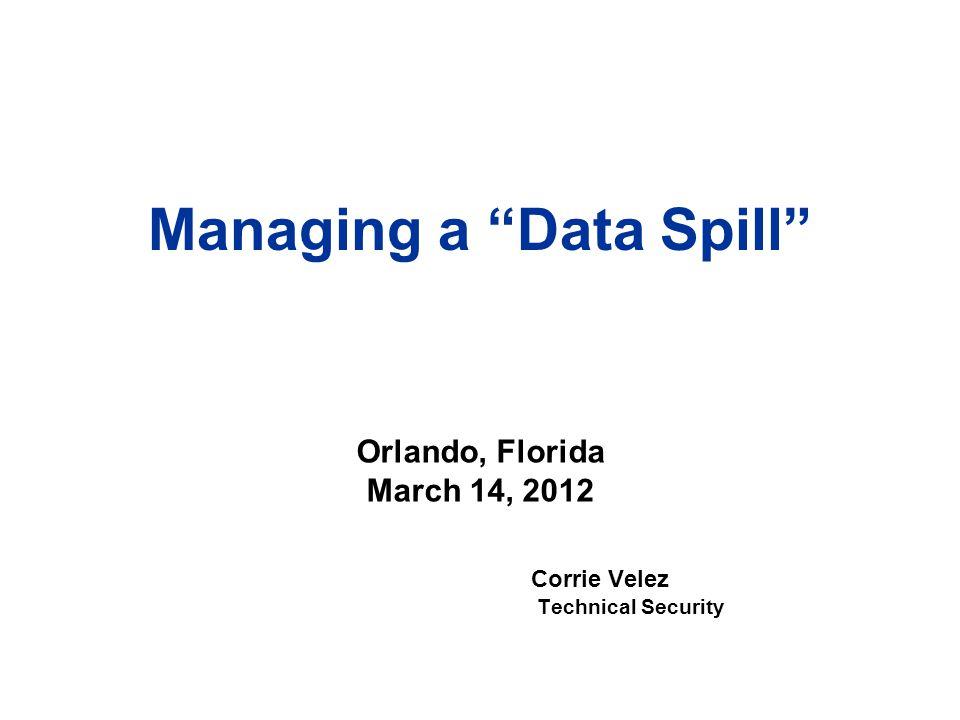 "Managing a ""Data Spill"" Corrie Velez Technical Security Orlando, Florida March 14, 2012"