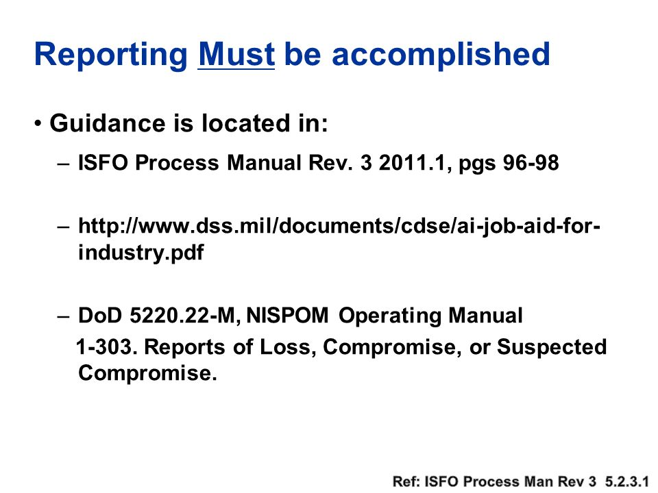 Reporting Must be accomplished Guidance is located in: –ISFO Process Manual Rev. 3 2011.1, pgs 96-98 –http://www.dss.mil/documents/cdse/ai-job-aid-for