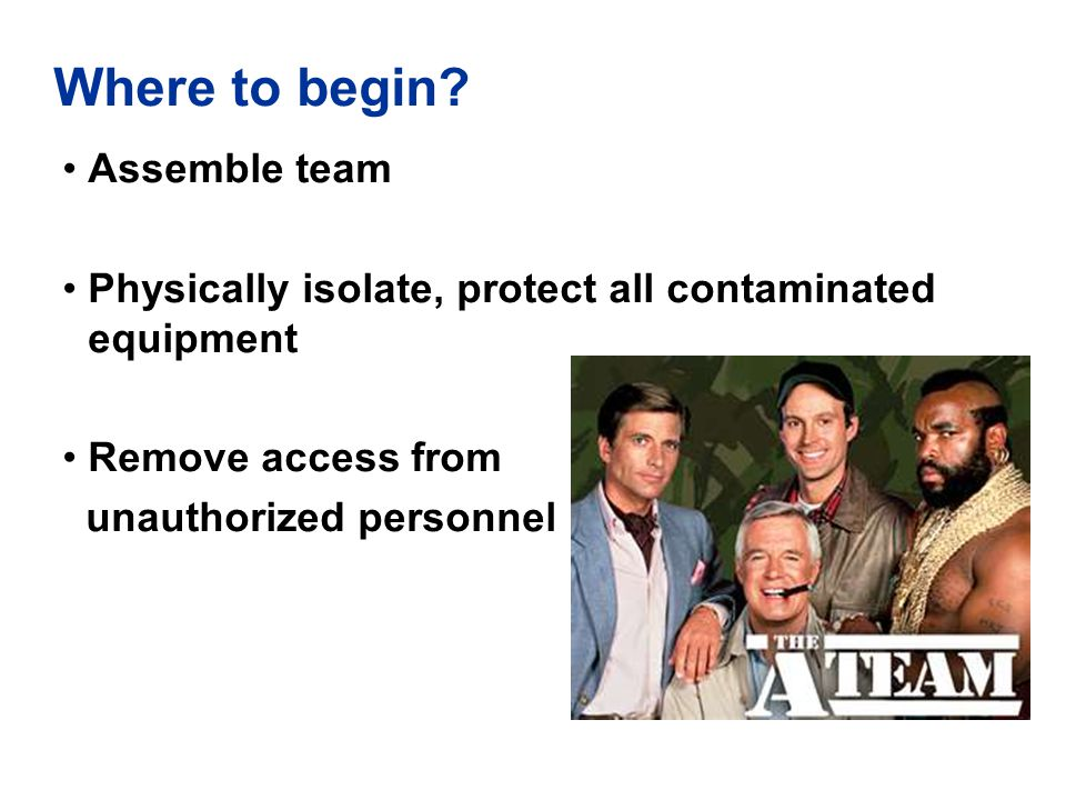 Where to begin? Assemble team Physically isolate, protect all contaminated equipment Remove access from unauthorized personnel