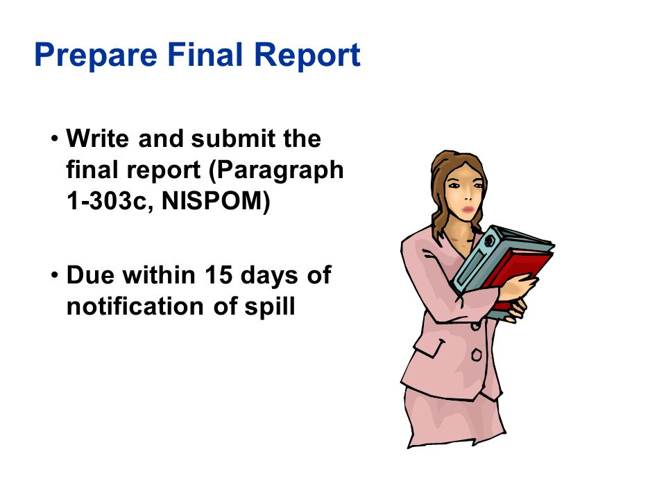 Prepare Final Report Write and submit the final report (Paragraph 1-303c, NISPOM) Due within 15 days of notification of spill