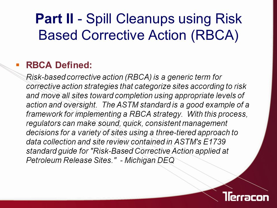 Part II - Spill Cleanups using Risk Based Corrective Action (RBCA) Risk-based corrective action (RBCA) is a generic term for corrective action strategies that categorize sites according to risk and move all sites toward completion using appropriate levels of action and oversight.