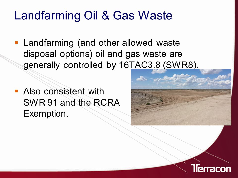 Landfarming Oil & Gas Waste  Landfarming (and other allowed waste disposal options) oil and gas waste are generally controlled by 16TAC3.8 (SWR8).