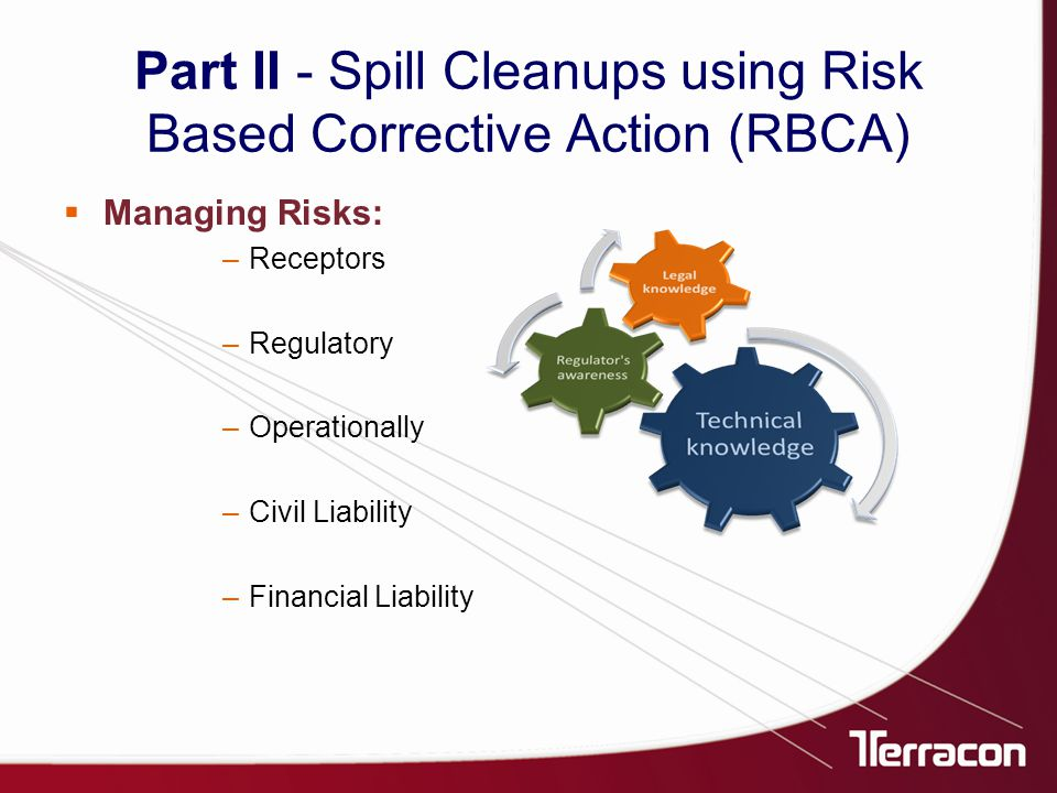  Managing Risks: –Receptors –Regulatory –Operationally –Civil Liability –Financial Liability Part II - Spill Cleanups using Risk Based Corrective Action (RBCA)