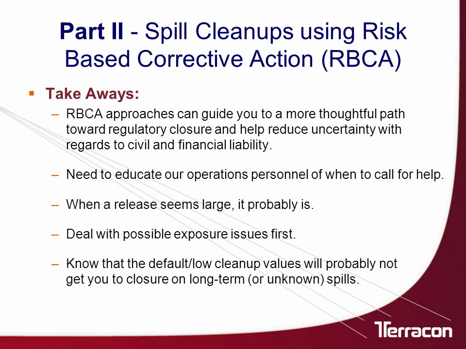  Take Aways: –RBCA approaches can guide you to a more thoughtful path toward regulatory closure and help reduce uncertainty with regards to civil and financial liability.