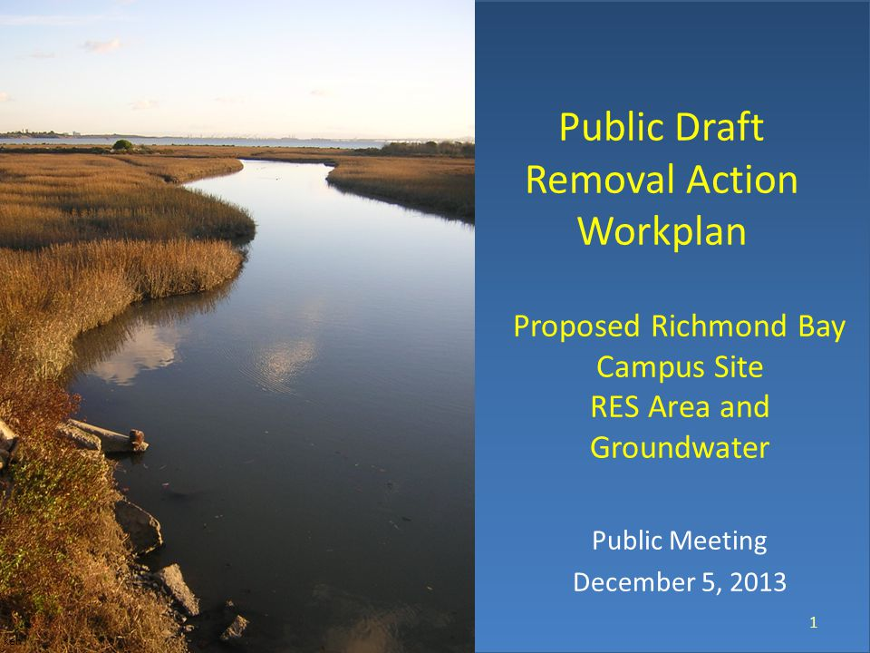 Public Draft Removal Action Workplan Proposed Richmond Bay Campus Site RES Area and Groundwater Public Meeting December 5, 2013 1 © keh