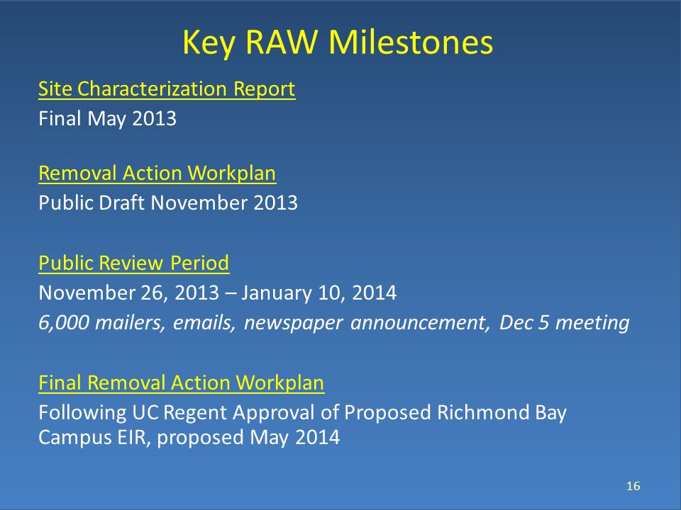 Key RAW Milestones Site Characterization Report Final May 2013 Removal Action Workplan Public Draft November 2013 Public Review Period November 26, 2013 – January 10, 2014 6,000 mailers, emails, newspaper announcement, Dec 5 meeting Final Removal Action Workplan Following UC Regent Approval of Proposed Richmond Bay Campus EIR, proposed May 2014 16