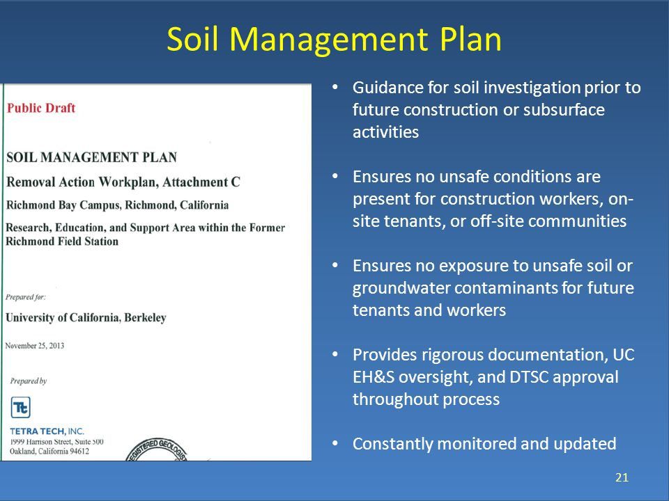 Soil Management Plan 21 Guidance for soil investigation prior to future construction or subsurface activities Ensures no unsafe conditions are present for construction workers, on- site tenants, or off-site communities Ensures no exposure to unsafe soil or groundwater contaminants for future tenants and workers Provides rigorous documentation, UC EH&S oversight, and DTSC approval throughout process Constantly monitored and updated