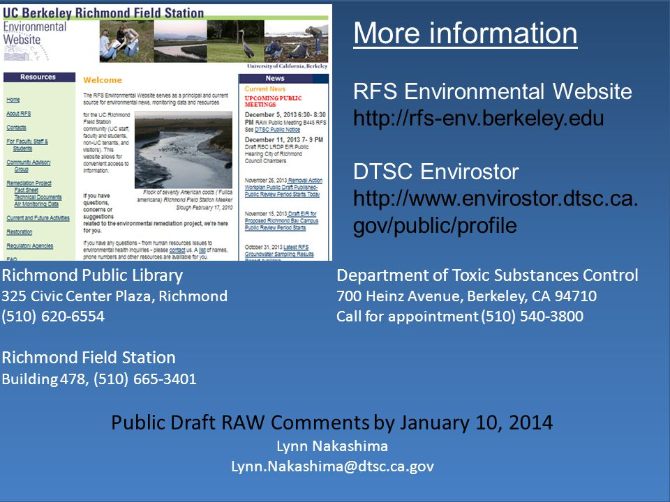 Richmond Public LibraryDepartment of Toxic Substances Control 325 Civic Center Plaza, Richmond700 Heinz Avenue, Berkeley, CA 94710 (510) 620-6554Call for appointment (510) 540-3800 Richmond Field Station Building 478, (510) 665-3401 Public Draft RAW Comments by January 10, 2014 Lynn Nakashima Lynn.Nakashima@dtsc.ca.gov More information RFS Environmental Website http://rfs-env.berkeley.edu DTSC Envirostor http://www.envirostor.dtsc.ca.